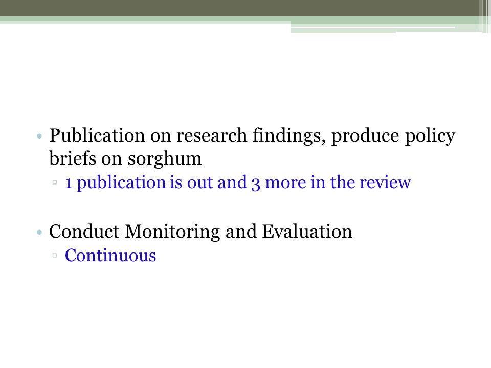 Publication on research findings, produce policy briefs on sorghum ▫1 publication is out and 3 more in the review Conduct Monitoring and Evaluation ▫C