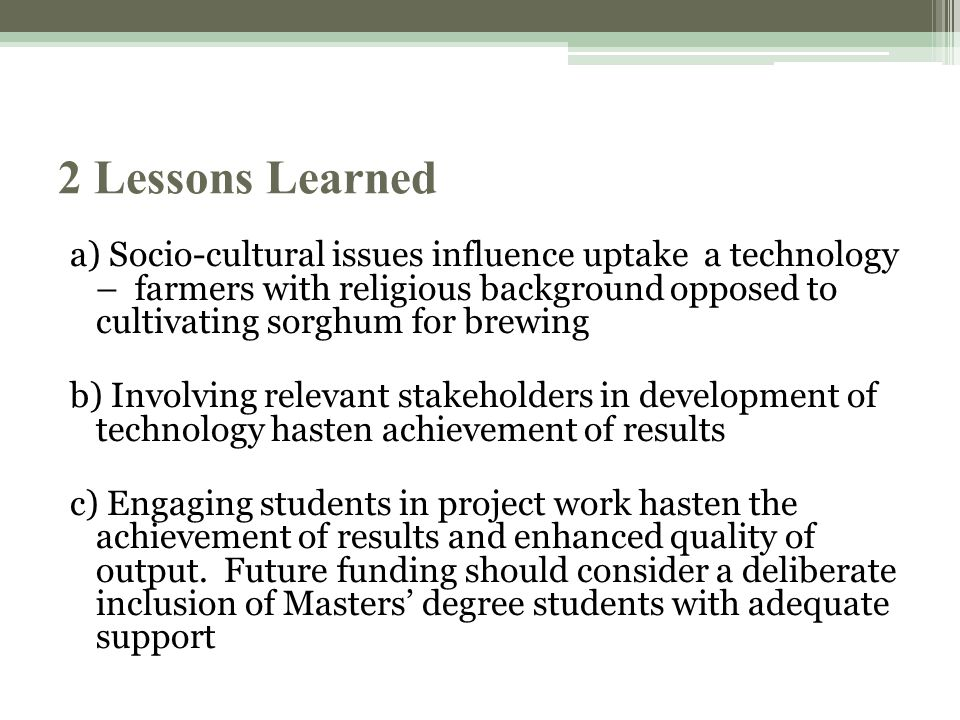2 Lessons Learned a) Socio-cultural issues influence uptake a technology – farmers with religious background opposed to cultivating sorghum for brewing b) Involving relevant stakeholders in development of technology hasten achievement of results c) Engaging students in project work hasten the achievement of results and enhanced quality of output.