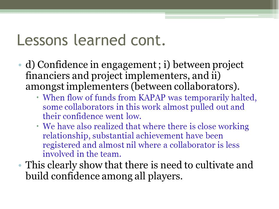 Lessons learned cont. d) Confidence in engagement ; i) between project financiers and project implementers, and ii) amongst implementers (between coll