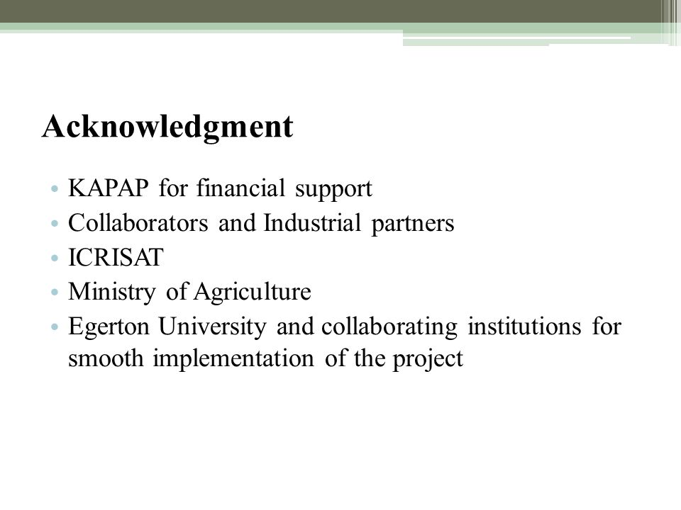 Acknowledgment KAPAP for financial support Collaborators and Industrial partners ICRISAT Ministry of Agriculture Egerton University and collaborating institutions for smooth implementation of the project