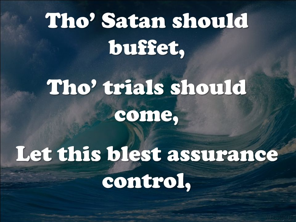 Tho' Satan should buffet, Tho' trials should come, Let this blest assurance control,