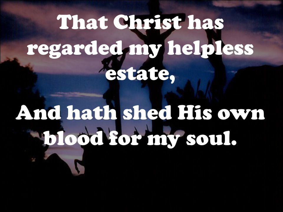 That Christ has regarded my helpless estate, And hath shed His own blood for my soul.