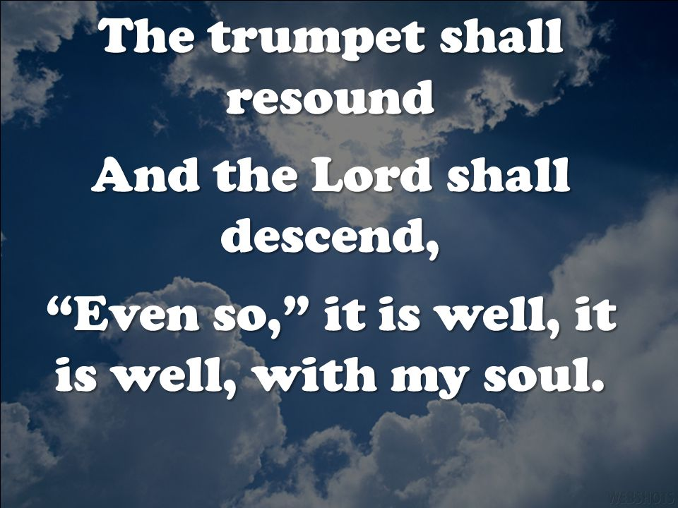 The trumpet shall resound And the Lord shall descend, Even so, it is well, it is well, with my soul.