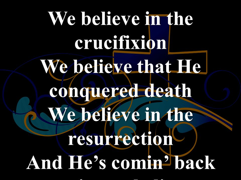 We believe in the crucifixion We believe that He conquered death We believe in the resurrection And He's comin' back again, we believe