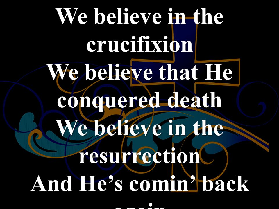 We believe in the crucifixion We believe that He conquered death We believe in the resurrection And He's comin' back again