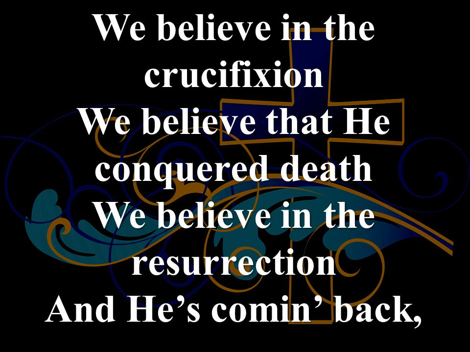 We believe in the crucifixion We believe that He conquered death We believe in the resurrection And He's comin' back,