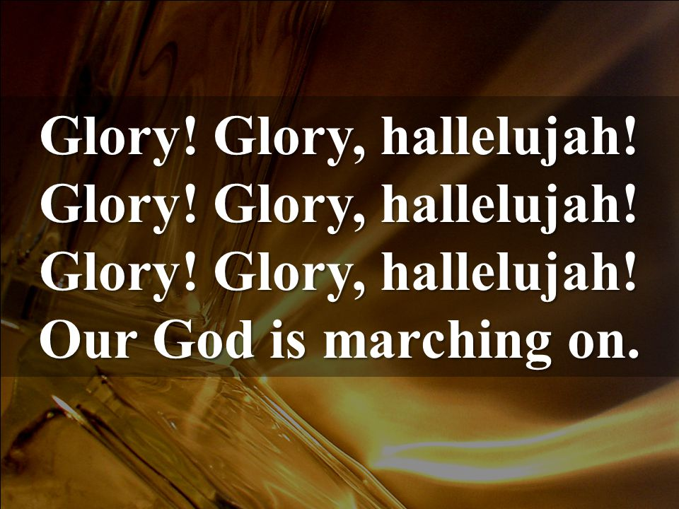 Glory! Glory, hallelujah! Our God is marching on.