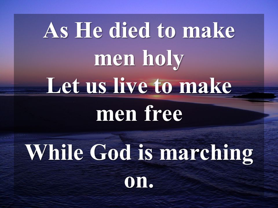 As He died to make men holy Let us live to make men free While God is marching on.