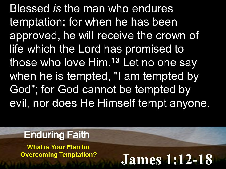 Blessed is the man who endures temptation; for when he has been approved, he will receive the crown of life which the Lord has promised to those who love Him.