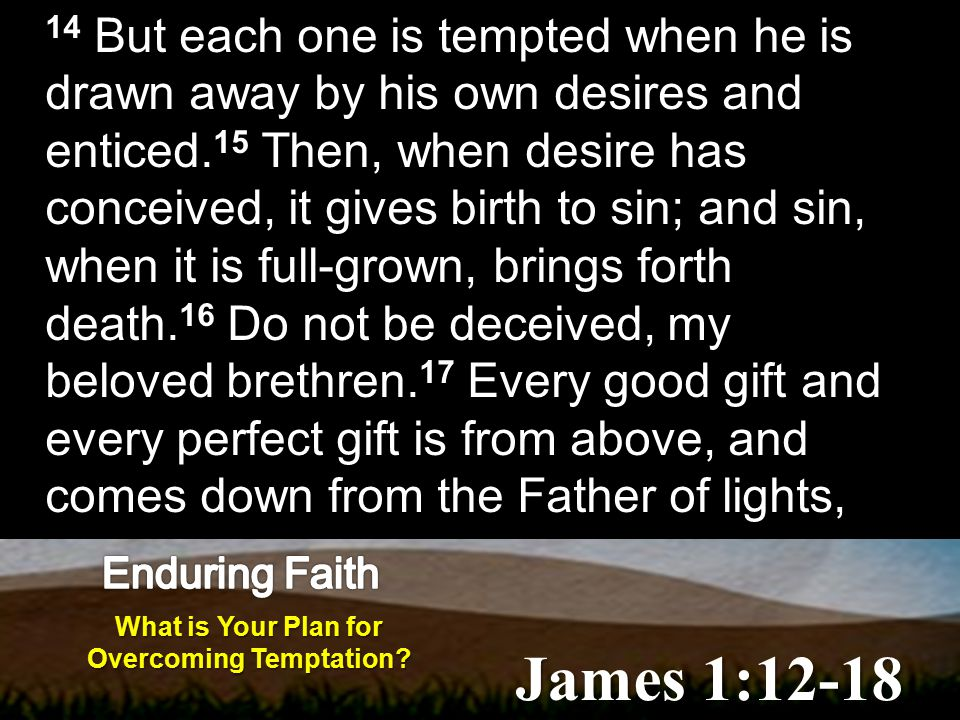 James 1:12-18 14 But each one is tempted when he is drawn away by his own desires and enticed.