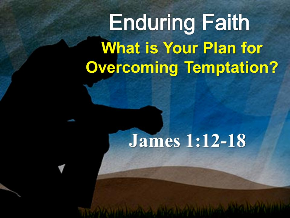 What is Your Plan for Overcoming Temptation? James 1:12-18