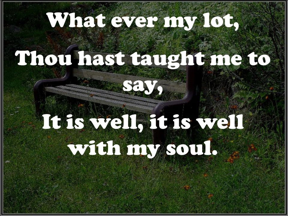 What ever my lot, Thou hast taught me to say, It is well, it is well with my soul.