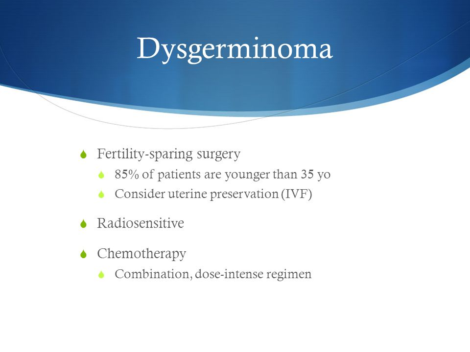 Dysgerminoma  Fertility-sparing surgery  85% of patients are younger than 35 yo  Consider uterine preservation (IVF)  Radiosensitive  Chemotherapy  Combination, dose-intense regimen