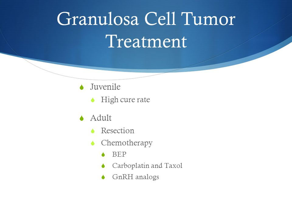 Granulosa Cell Tumor Treatment  Juvenile  High cure rate  Adult  Resection  Chemotherapy  BEP  Carboplatin and Taxol  GnRH analogs