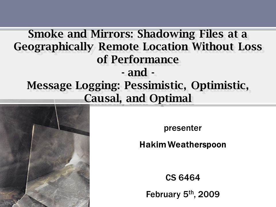 Smoke and Mirrors: Shadowing Files at a Geographically Remote Location Without Loss of Performance - and - Message Logging: Pessimistic, Optimistic, C