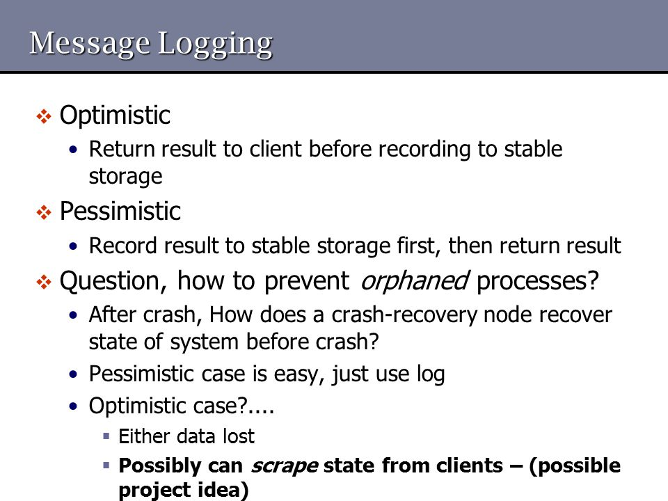 Message Logging  Optimistic Return result to client before recording to stable storage  Pessimistic Record result to stable storage first, then retu