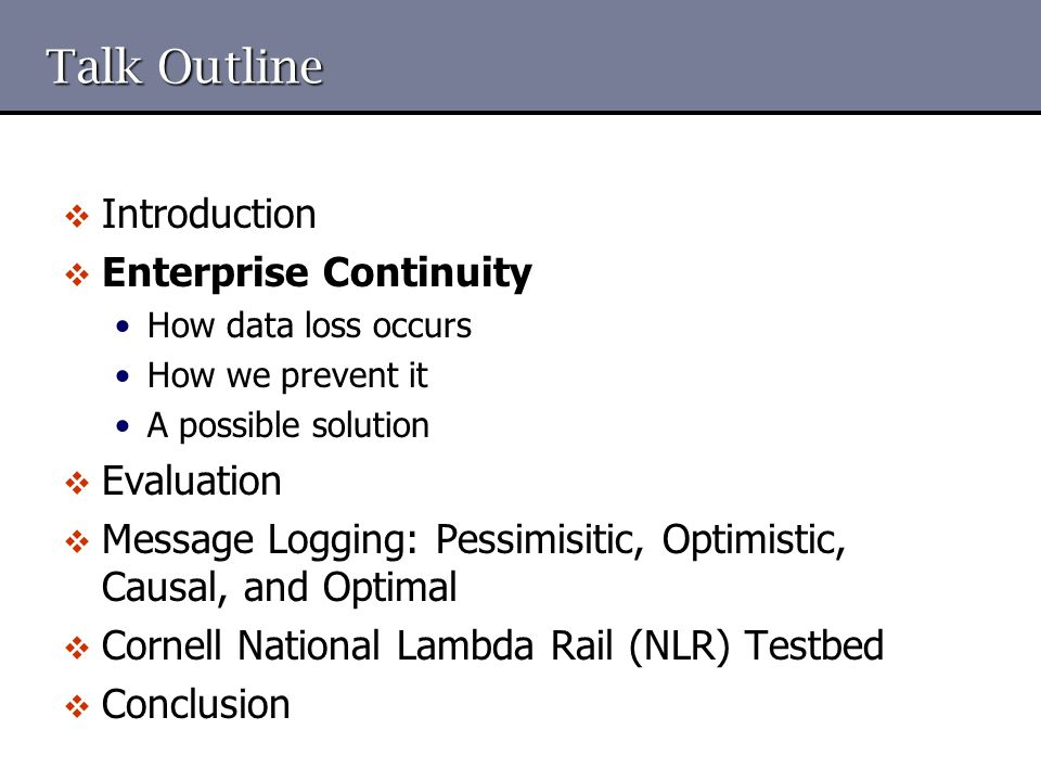 Talk Outline  Introduction  Enterprise Continuity How data loss occurs How we prevent it A possible solution  Evaluation  Message Logging: Pessimi