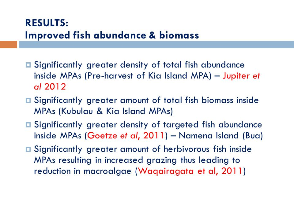 RESULTS: Improved fish abundance & biomass  Significantly greater density of total fish abundance inside MPAs (Pre-harvest of Kia Island MPA) – Jupiter et al 2012  Significantly greater amount of total fish biomass inside MPAs (Kubulau & Kia Island MPAs)  Significantly greater density of targeted fish abundance inside MPAs (Goetze et al, 2011) – Namena Island (Bua)  Significantly greater amount of herbivorous fish inside MPAs resulting in increased grazing thus leading to reduction in macroalgae (Waqairagata et al, 2011)