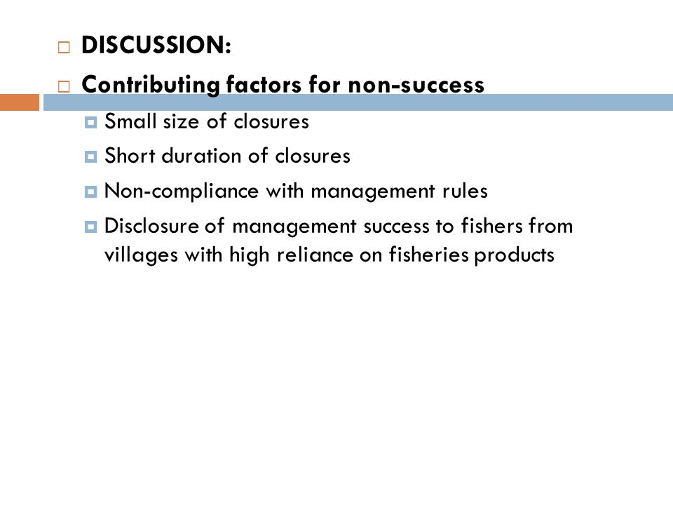  DISCUSSION:  Contributing factors for non-success  Small size of closures  Short duration of closures  Non-compliance with management rules  Disclosure of management success to fishers from villages with high reliance on fisheries products