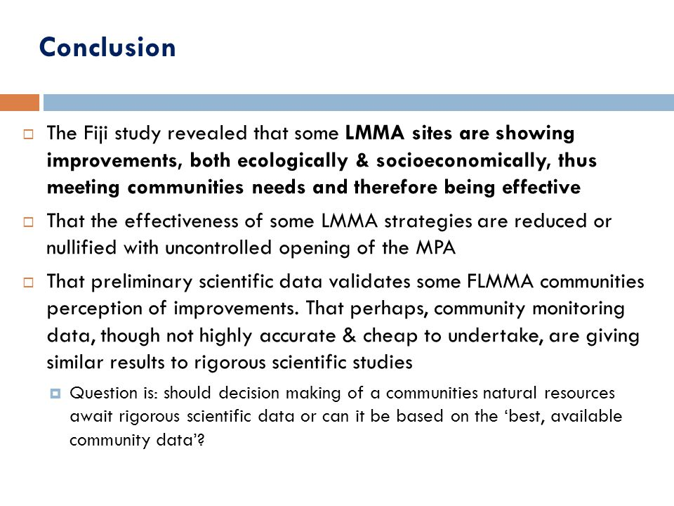 Conclusion  The Fiji study revealed that some LMMA sites are showing improvements, both ecologically & socioeconomically, thus meeting communities needs and therefore being effective  That the effectiveness of some LMMA strategies are reduced or nullified with uncontrolled opening of the MPA  That preliminary scientific data validates some FLMMA communities perception of improvements.
