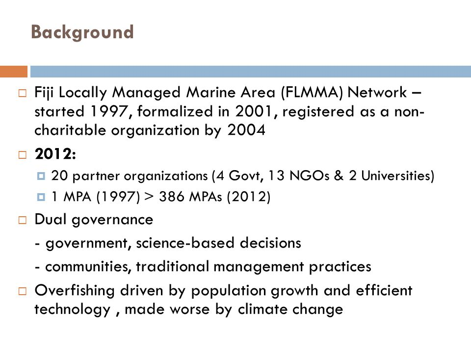 Background  Fiji Locally Managed Marine Area (FLMMA) Network – started 1997, formalized in 2001, registered as a non- charitable organization by 2004  2012:  20 partner organizations (4 Govt, 13 NGOs & 2 Universities)  1 MPA (1997) > 386 MPAs (2012)  Dual governance - government, science-based decisions - communities, traditional management practices  Overfishing driven by population growth and efficient technology, made worse by climate change
