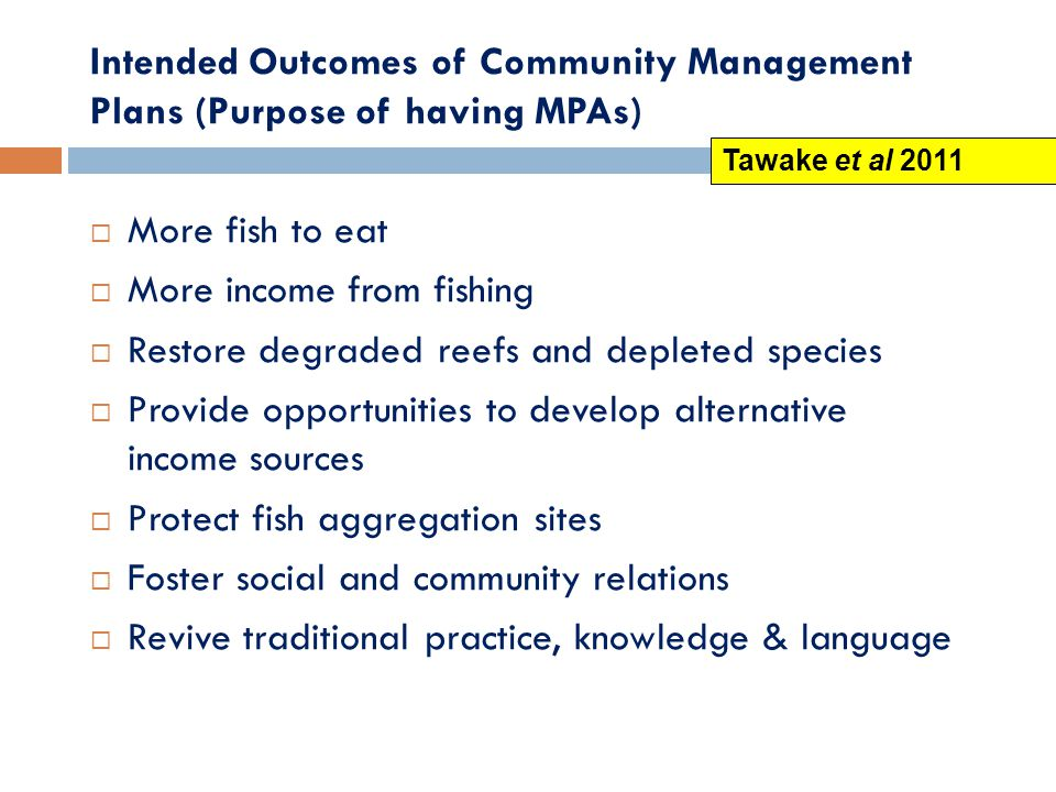 Intended Outcomes of Community Management Plans (Purpose of having MPAs)  More fish to eat  More income from fishing  Restore degraded reefs and depleted species  Provide opportunities to develop alternative income sources  Protect fish aggregation sites  Foster social and community relations  Revive traditional practice, knowledge & language Tawake et al 2011