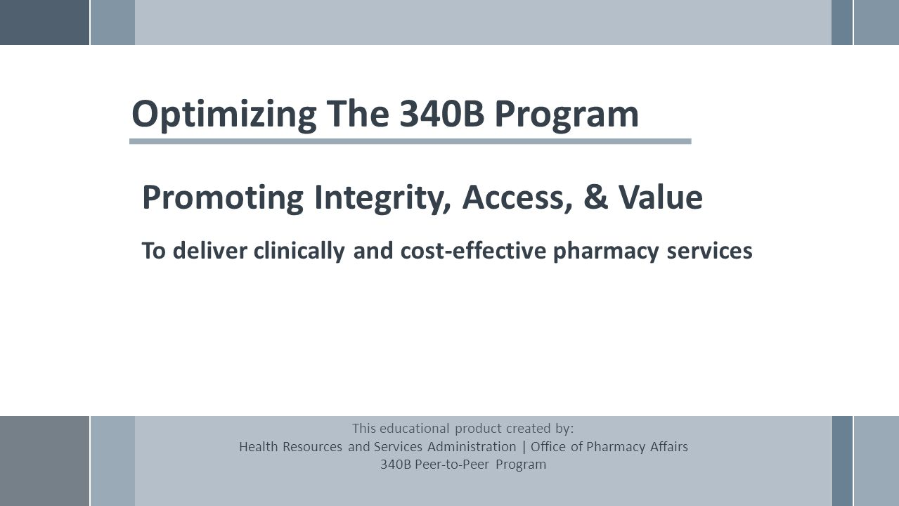 Optimizing The 340B Program Promoting Integrity, Access, & Value To deliver clinically and cost-effective pharmacy services This educational product created by: Health Resources and Services Administration | Office of Pharmacy Affairs 340B Peer-to-Peer Program
