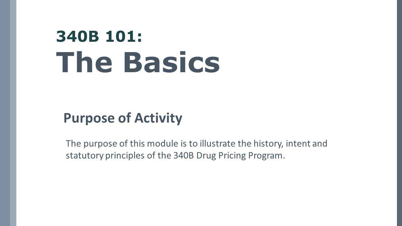 340B 101: The Basics Purpose of Activity The purpose of this module is to illustrate the history, intent and statutory principles of the 340B Drug Pricing Program.
