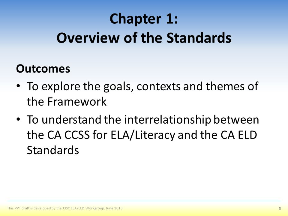 GOALS, CONTEXT, AND THEMES OF THE CA CCSS FOR ELA/LITERACY AND THE CA ELD STANDARDS 9 This PPT draft is developed by the CISC ELA/ELD Workgroup.