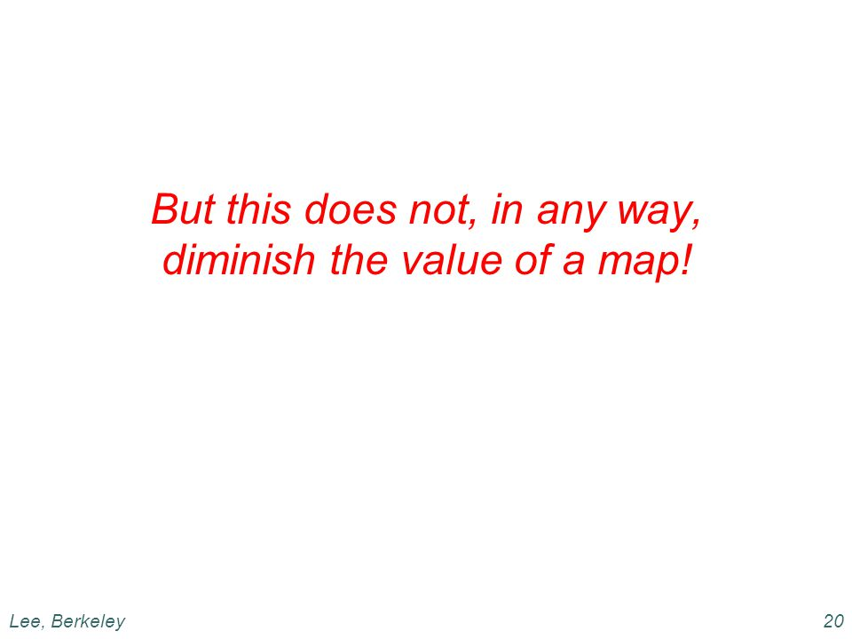 But this does not, in any way, diminish the value of a map! Lee, Berkeley20