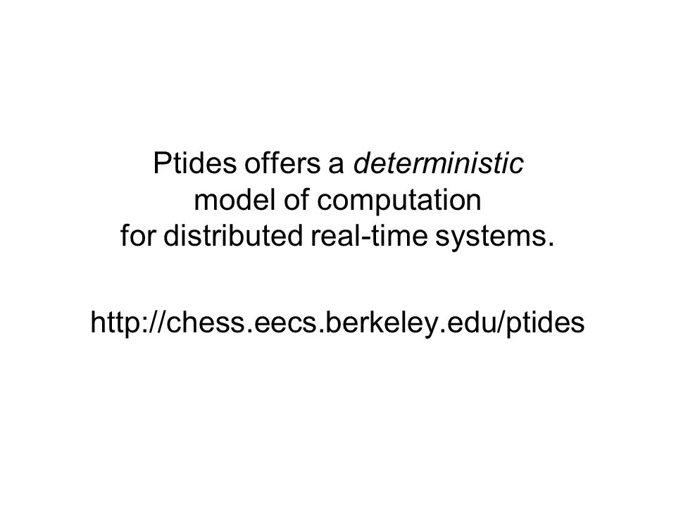 Ptides offers a deterministic model of computation for distributed real-time systems.