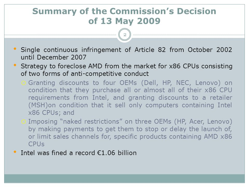 Summary of the Commission's Decision of 13 May 2009 Single continuous infringement of Article 82 from October 2002 until December 2007 Strategy to foreclose AMD from the market for x86 CPUs consisting of two forms of anti-competitive conduct o Granting discounts to four OEMs (Dell, HP, NEC, Lenovo) on condition that they purchase all or almost all of their x86 CPU requirements from Intel, and granting discounts to a retailer (MSH)on condition that it sell only computers containing Intel x86 CPUs; and o Imposing naked restrictions on three OEMs (HP, Acer, Lenovo) by making payments to get them to stop or delay the launch of, or limit sales channels for, specific products containing AMD x86 CPUs Intel was fined a record €1.06 billion 2