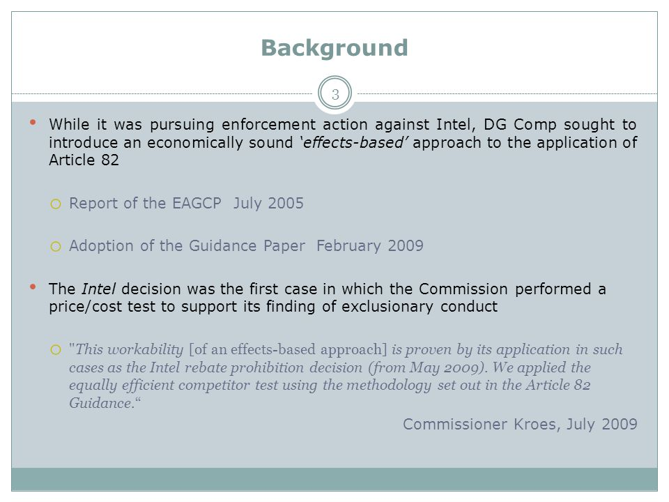 Background While it was pursuing enforcement action against Intel, DG Comp sought to introduce an economically sound 'effects-based' approach to the application of Article 82 o Report of the EAGCP July 2005 o Adoption of the Guidance Paper February 2009 The Intel decision was the first case in which the Commission performed a price/cost test to support its finding of exclusionary conduct o This workability [of an effects-based approach] is proven by its application in such cases as the Intel rebate prohibition decision (from May 2009).