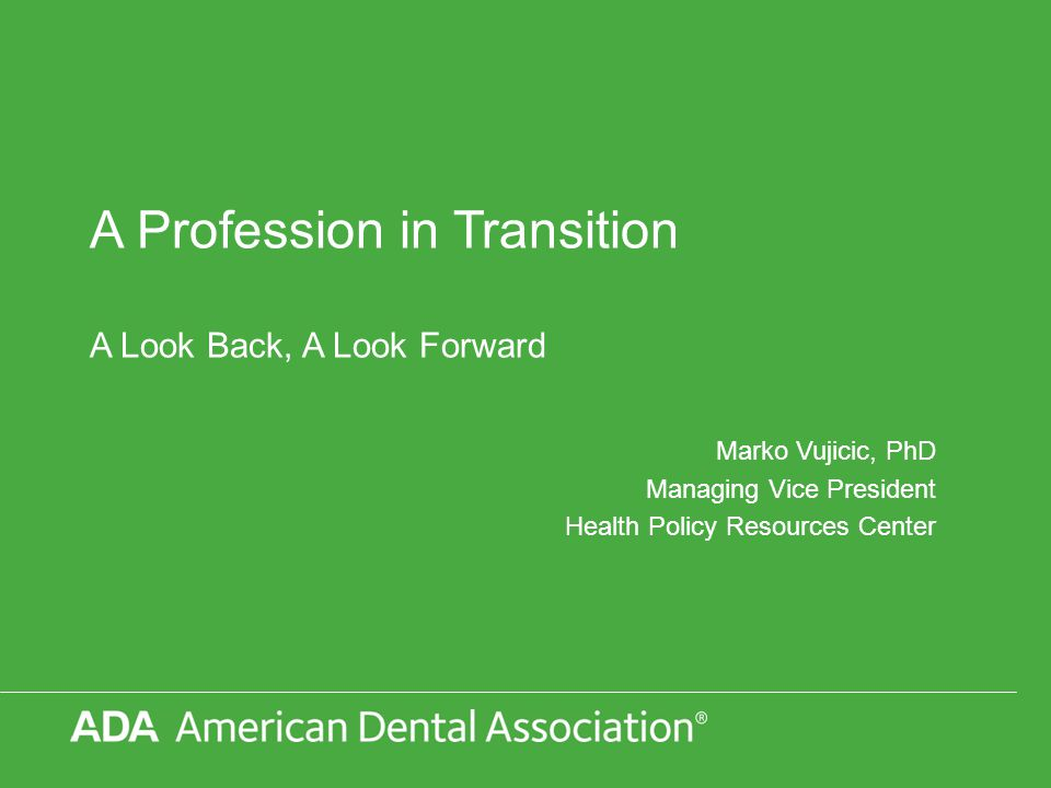 © 2013 American Dental Association, All Rights Reserved A Dynamic Environment New Dental Schools Rising Student Debt Shifts in Dental Care Utilization Patterns Change in Oral Health Status Affordable Care Act New Dental Care Delivery Models The Economy Shifts in Source of Dental Care Financing Dentistry
