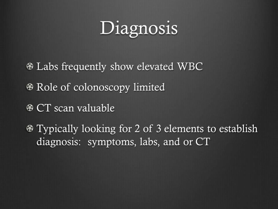 Diagnosis Labs frequently show elevated WBC Role of colonoscopy limited CT scan valuable Typically looking for 2 of 3 elements to establish diagnosis: symptoms, labs, and or CT
