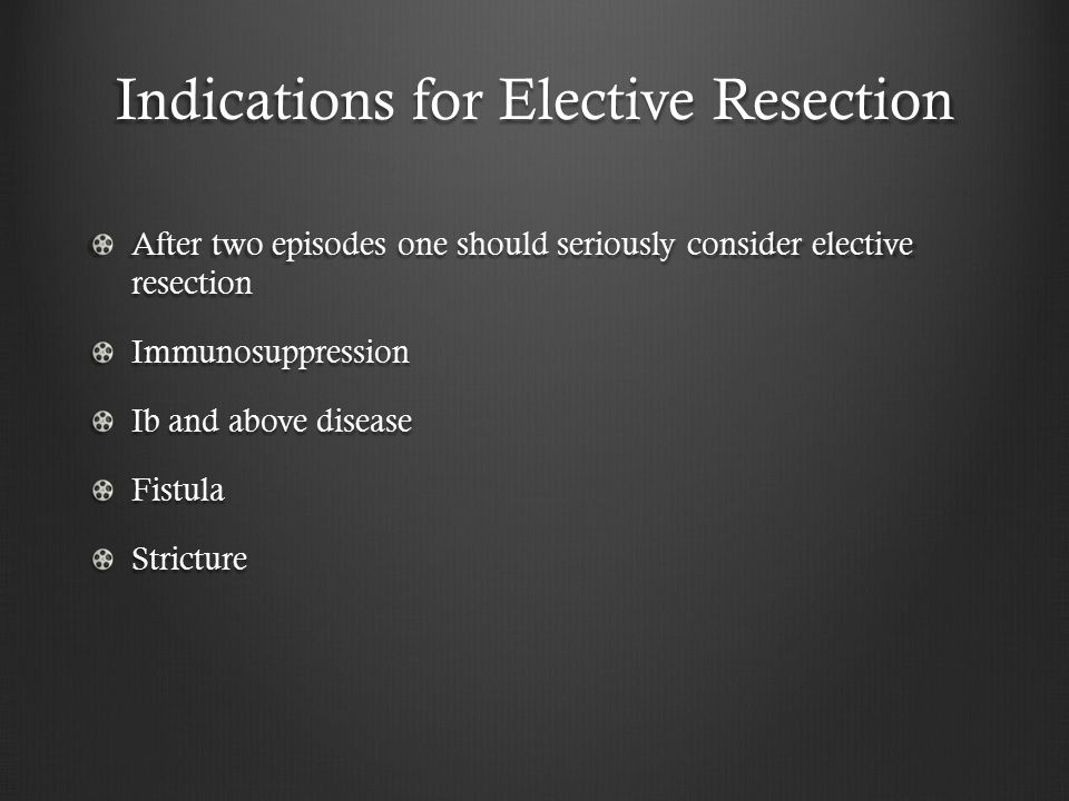 Indications for Elective Resection After two episodes one should seriously consider elective resection Immunosuppression Ib and above disease FistulaStricture