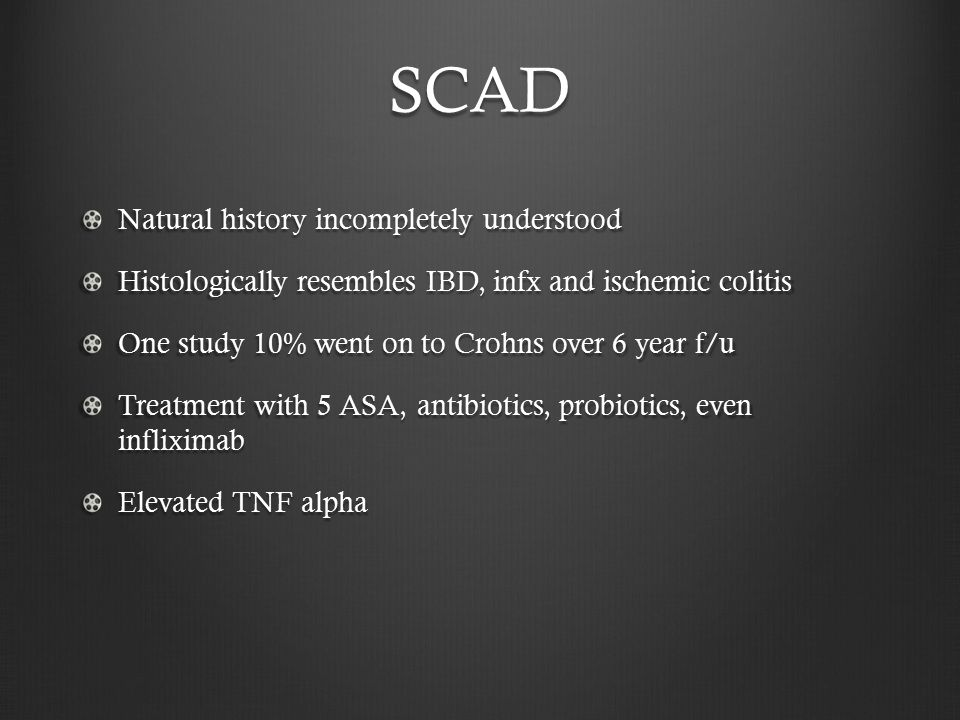 SCAD Natural history incompletely understood Histologically resembles IBD, infx and ischemic colitis One study 10% went on to Crohns over 6 year f/u Treatment with 5 ASA, antibiotics, probiotics, even infliximab Elevated TNF alpha