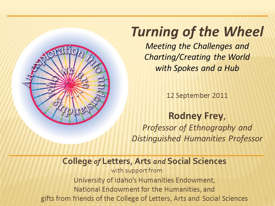1 Turning of the Wheel Meeting the Challenges and Charting/Creating the World with Spokes and a Hub 12 September 2011 Rodney Frey, Professor of Ethnography and Distinguished Humanities Professor College of Letters, Arts and Social Sciences with support from: University of Idaho's Humanities Endowment, National Endowment for the Humanities, and gifts from friends of the College of Letters, Arts and Social Sciences