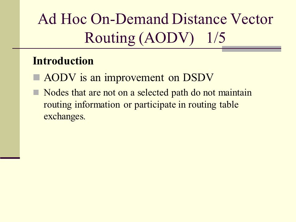 Ad Hoc On-Demand Distance Vector Routing (AODV) 1/5 Introduction AODV is an improvement on DSDV Nodes that are not on a selected path do not maintain