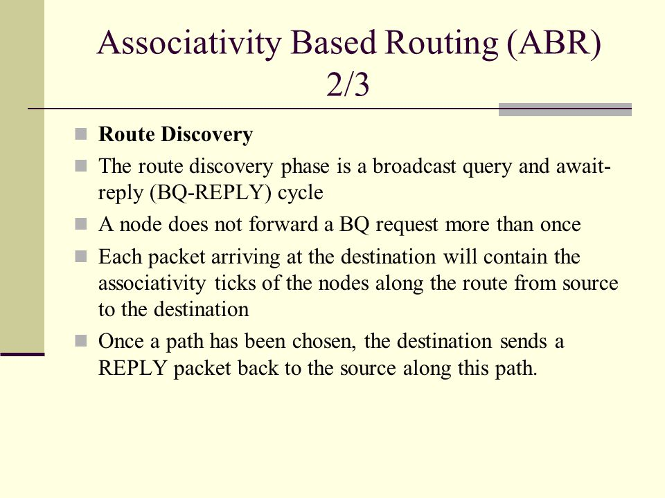 Associativity Based Routing (ABR) 2/3 Route Discovery The route discovery phase is a broadcast query and await- reply (BQ-REPLY) cycle A node does not