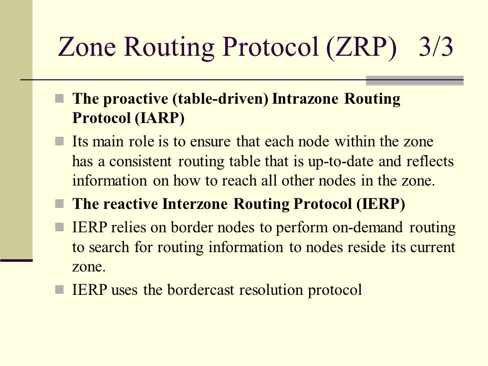 Zone Routing Protocol (ZRP) 3/3 The proactive (table-driven) Intrazone Routing Protocol (IARP) Its main role is to ensure that each node within the zo