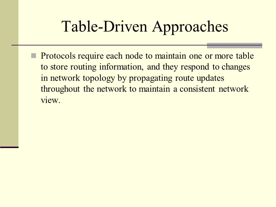 Table-Driven Approaches Protocols require each node to maintain one or more table to store routing information, and they respond to changes in network