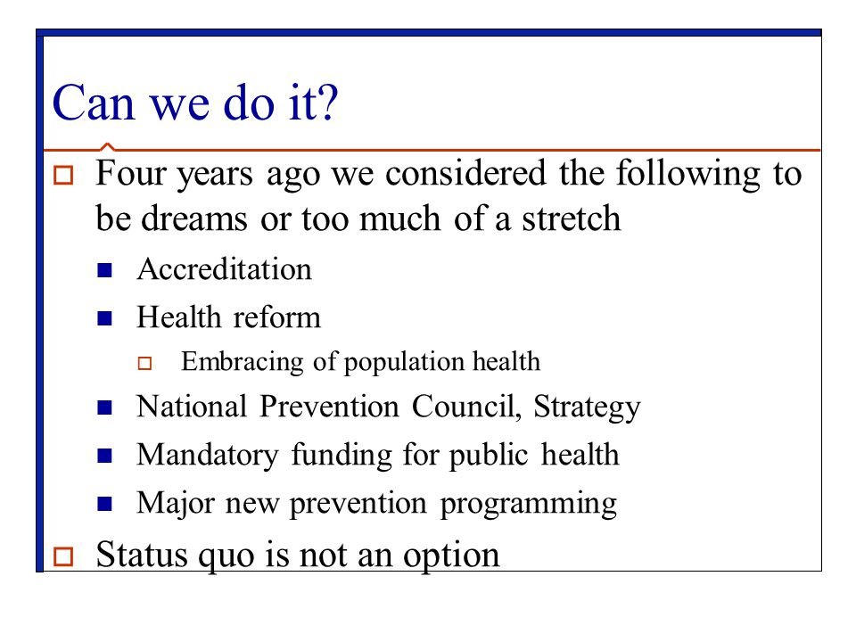 Can we do it?  Four years ago we considered the following to be dreams or too much of a stretch Accreditation Health reform  Embracing of population