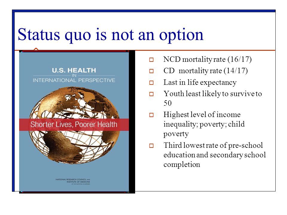 Status quo is not an option  NCD mortality rate (16/17)  CD mortality rate (14/17)  Last in life expectancy  Youth least likely to survive to 50 