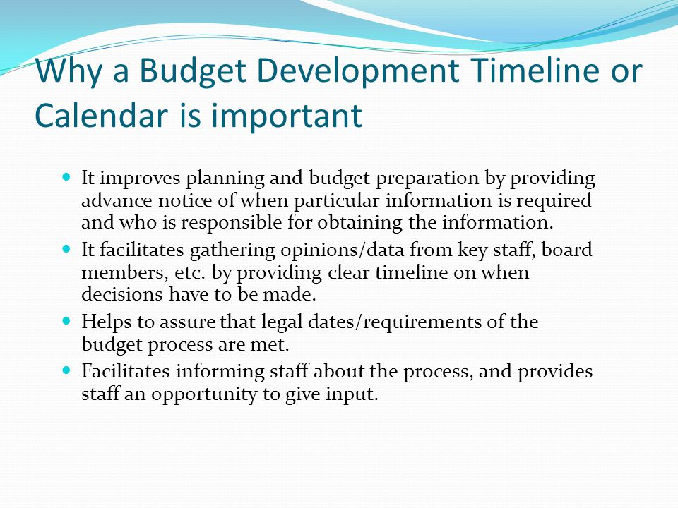 Why a Budget Development Timeline or Calendar is important It improves planning and budget preparation by providing advance notice of when particular