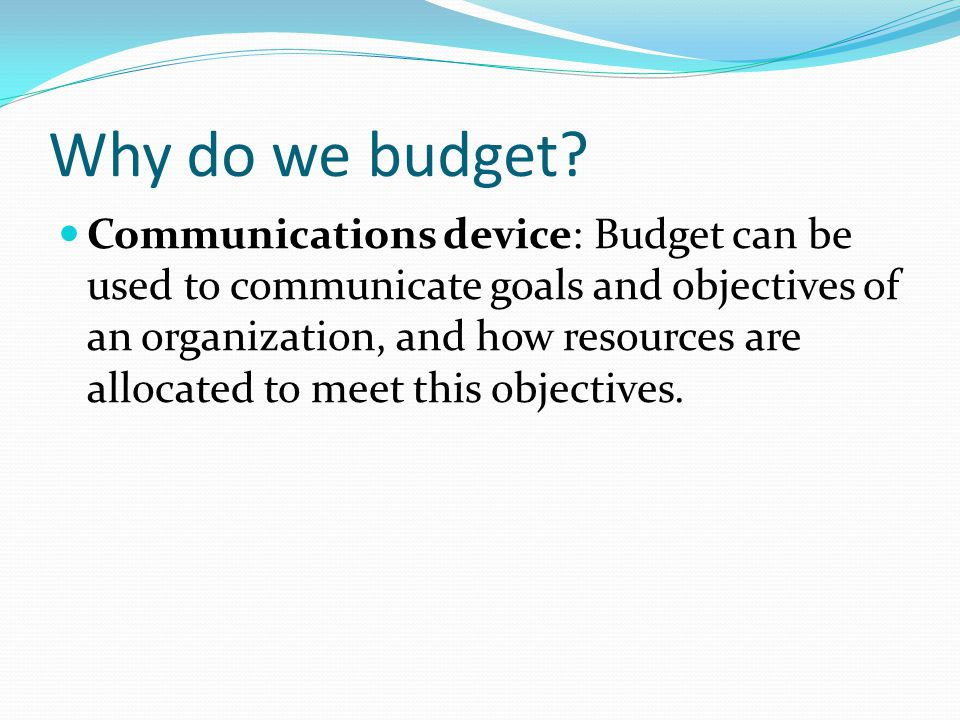 Why do we budget? Communications device: Budget can be used to communicate goals and objectives of an organization, and how resources are allocated to