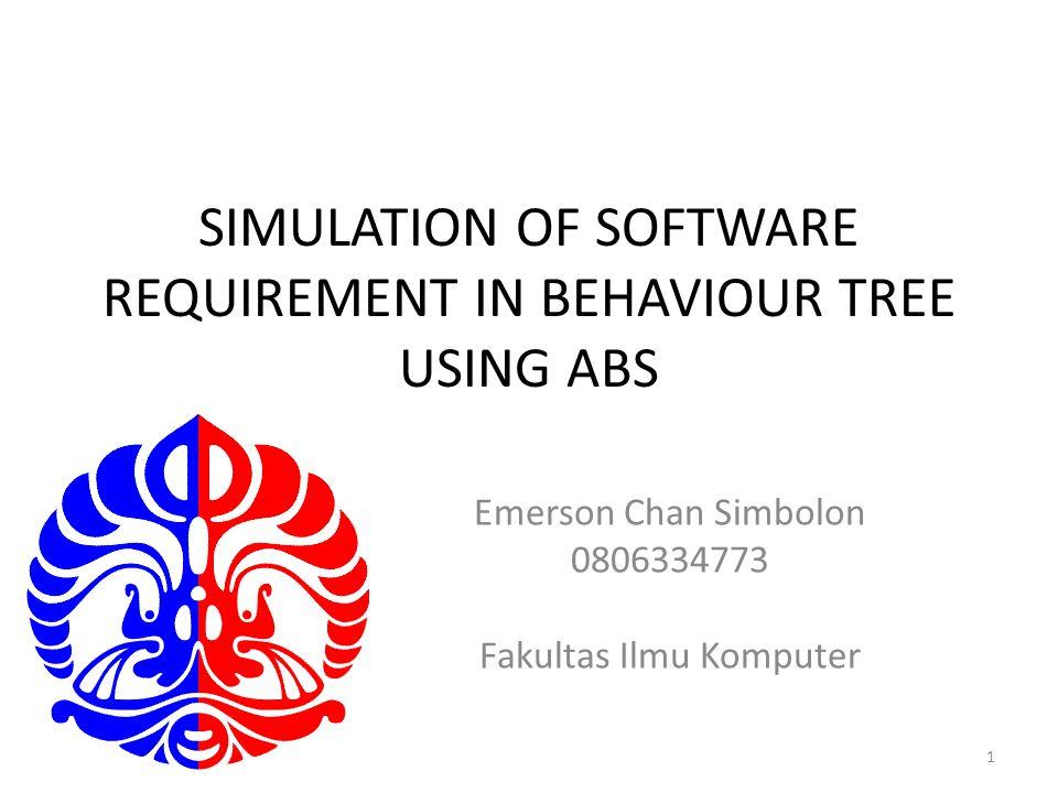 SIMULATION OF SOFTWARE REQUIREMENT IN BEHAVIOUR TREE USING ABS Emerson Chan Simbolon 0806334773 Fakultas Ilmu Komputer 1