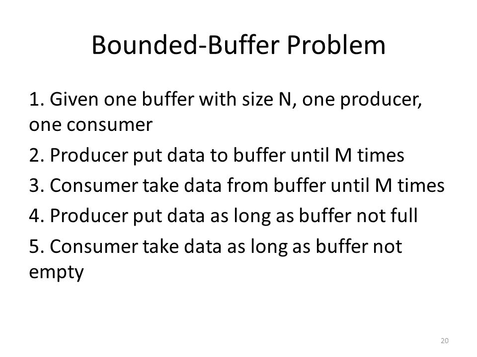 Bounded-Buffer Problem 1. Given one buffer with size N, one producer, one consumer 2.