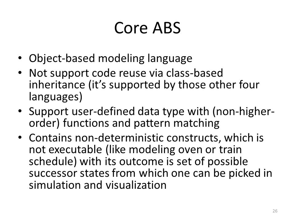 Core ABS Object-based modeling language Not support code reuse via class-based inheritance (it's supported by those other four languages) Support user-defined data type with (non-higher- order) functions and pattern matching Contains non-deterministic constructs, which is not executable (like modeling oven or train schedule) with its outcome is set of possible successor states from which one can be picked in simulation and visualization 26