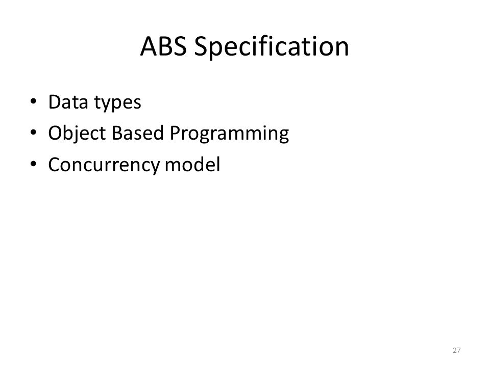 ABS Specification Data types Object Based Programming Concurrency model 27
